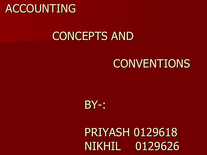 ACCOUNTING     CONCEPTS AND     CONVENTIONS     BY-:     PRIYASH 0129618   NIKHIL  0129626