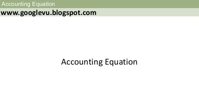 Accounting Equation www.googlevu.blogspot.com Accounting Equation