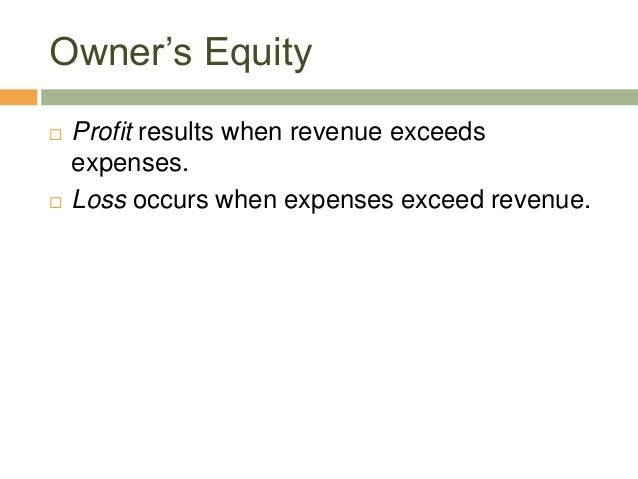 Owner's Equity Profit results when revenue exceedsexpenses. Loss occurs when expenses exceed revenue.