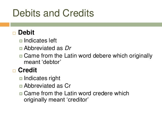 Debits and Credits Debit Indicates left Abbreviated as Dr Came from the Latin word debere which originallymeant 'debto...