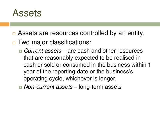 Assets Assets are resources controlled by an entity. Two major classifications: Current assets – are cash and other res...