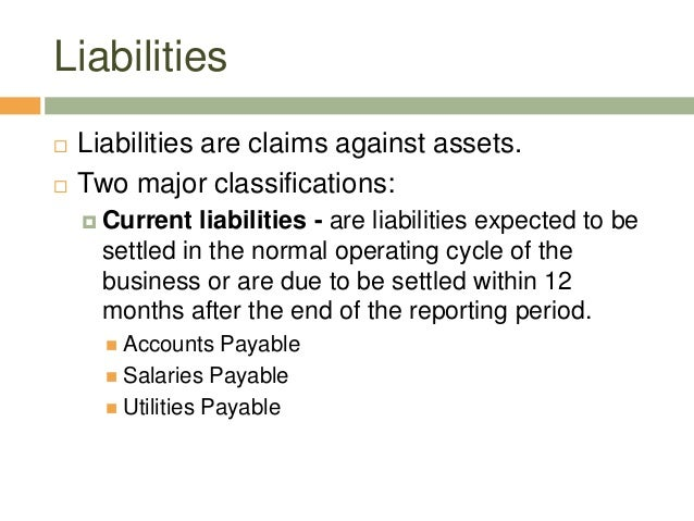 Liabilities Liabilities are claims against assets. Two major classifications: Current liabilities - are liabilities exp...