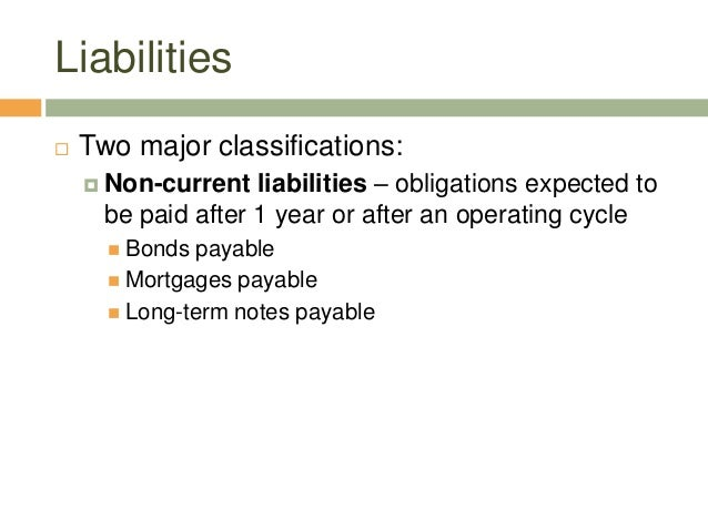 Liabilities Two major classifications: Non-current liabilities – obligations expected tobe paid after 1 year or after an...