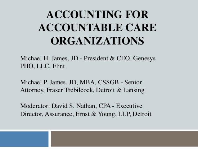 ACCOUNTING FORACCOUNTABLE CAREORGANIZATIONSMichael H. James, JD - President & CEO, GenesysPHO, LLC, FlintMichael P. James,...
