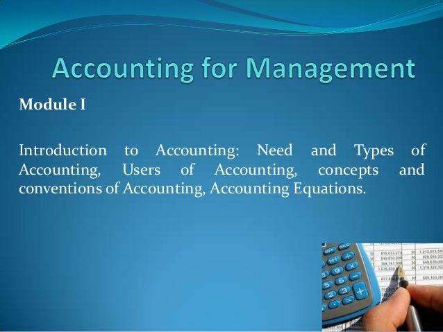 Module IIntroduction to Accounting: Need and Types ofAccounting, Users of Accounting, concepts andconventions of Accountin...