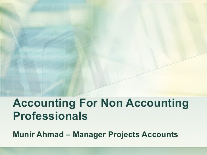 Accounting For Non Accounting Professionals Munir Ahmad – Manager Projects Accounts