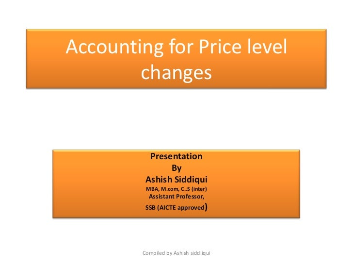 Accounting for Price level        changes           Presentation                By          Ashish Siddiqui          MBA, ...