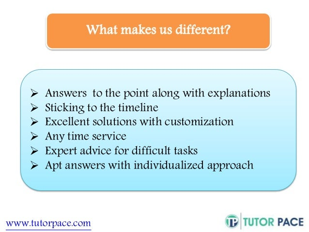 What makes us different?   Answers to the point along with explanations   Sticking to the timeline   Excellent solution...