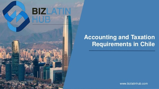 Accounting and Taxation Requirements in Chile www.bizlatinhub.com