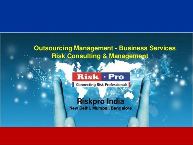 1 Outsourcing Management - Business Services Risk Consulting & Management Riskpro India New Delhi, Mumbai, Bangalore