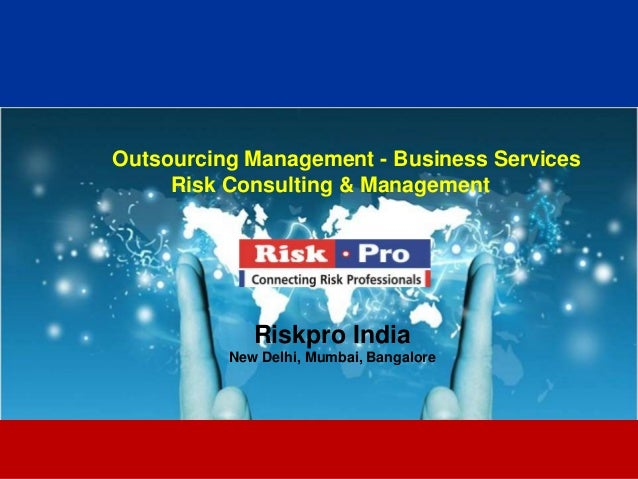 1 Outsourcing Management - Business Services Risk Consulting & Management Riskpro India New Delhi, Mumbai, Bangalore