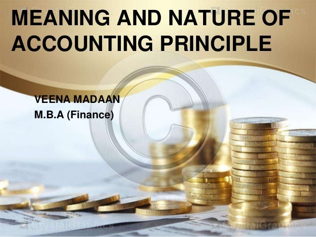 MEANING AND NATURE OF ACCOUNTING PRINCIPLE VEENA MADAAN M.B.A (Finance)