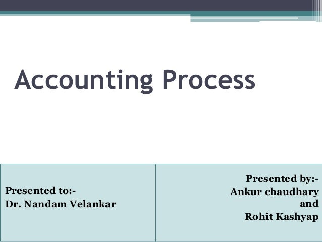 Accounting Process Presented by:- Ankur chaudhary and Rohit Kashyap Presented to:- Dr. Nandam Velankar