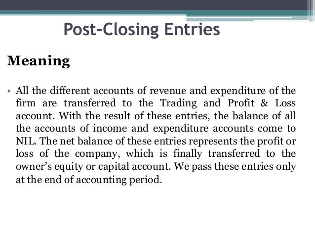 Post-Closing Entries Meaning • All the different accounts of revenue and expenditure of the firm are transferred to the Tr...