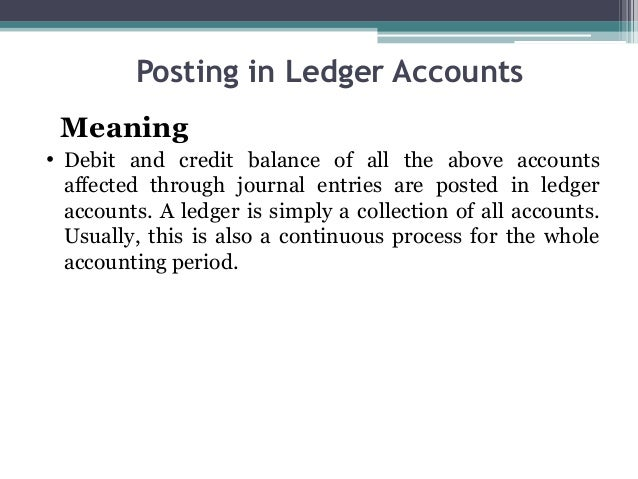 Posting in Ledger Accounts Meaning • Debit and credit balance of all the above accounts affected through journal entries a...