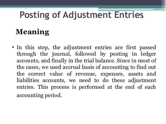 Posting of Adjustment Entries Meaning • In this step, the adjustment entries are first passed through the journal, followe...