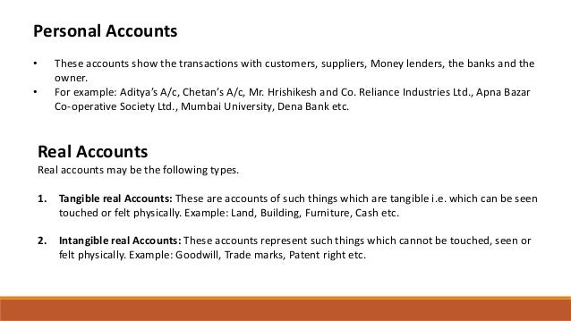 Personal Accounts • These accounts show the transactions with customers, suppliers, Money lenders, the banks and the owner...