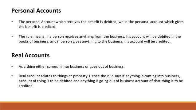 Personal Accounts • The personal Account which receives the benefit is debited, while the personal account which gives the...