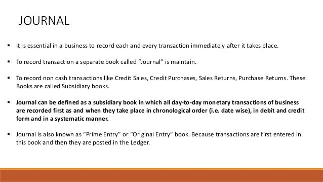 JOURNAL  It is essential in a business to record each and every transaction immediately after it takes place.  To record...