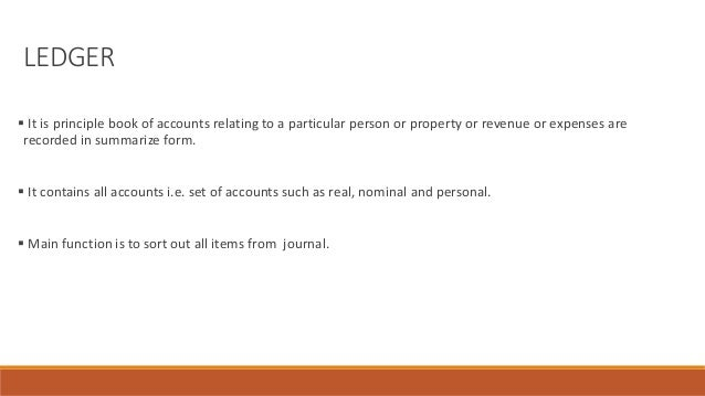 LEDGER  It is principle book of accounts relating to a particular person or property or revenue or expenses are recorded ...