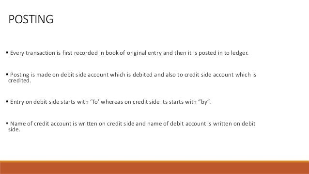POSTING  Every transaction is first recorded in book of original entry and then it is posted in to ledger.  Posting is m...