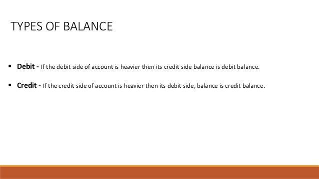 TYPES OF BALANCE  Debit - If the debit side of account is heavier then its credit side balance is debit balance.  Credit...