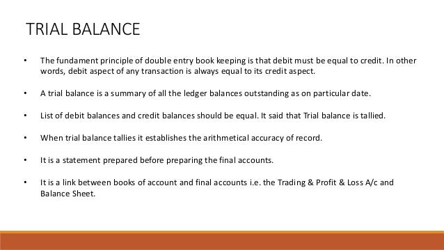 TRIAL BALANCE • The fundament principle of double entry book keeping is that debit must be equal to credit. In other words...