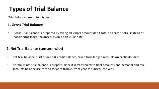 Types of Trial Balance Trial balances are of two types: 1. Gross Trial Balance • Gross Trial Balance is prepared by taking...
