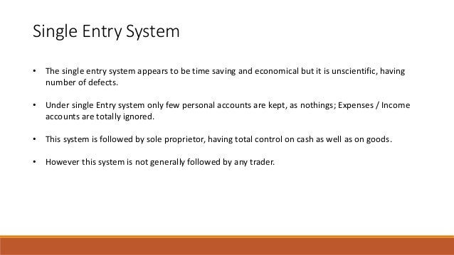 Single Entry System • The single entry system appears to be time saving and economical but it is unscientific, having numb...