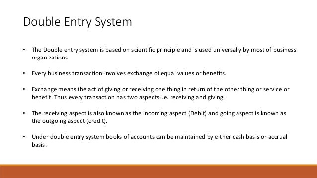 Double Entry System • The Double entry system is based on scientific principle and is used universally by most of business...