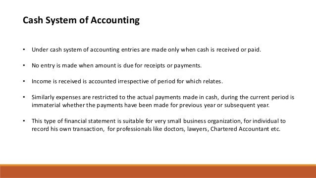 Cash System of Accounting • Under cash system of accounting entries are made only when cash is received or paid. • No entr...
