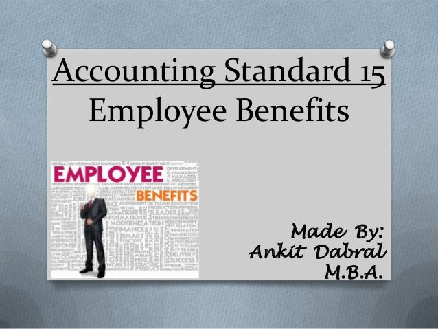 Accounting Standard 15 Employee Benefits Made By: Ankit Dabral M.B.A.