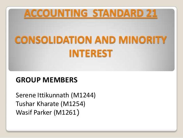 ACCOUNTING STANDARD 21 CONSOLIDATION AND MINORITY INTEREST GROUP MEMBERS Serene Ittikunnath (M1244) Tushar Kharate (M1254)...