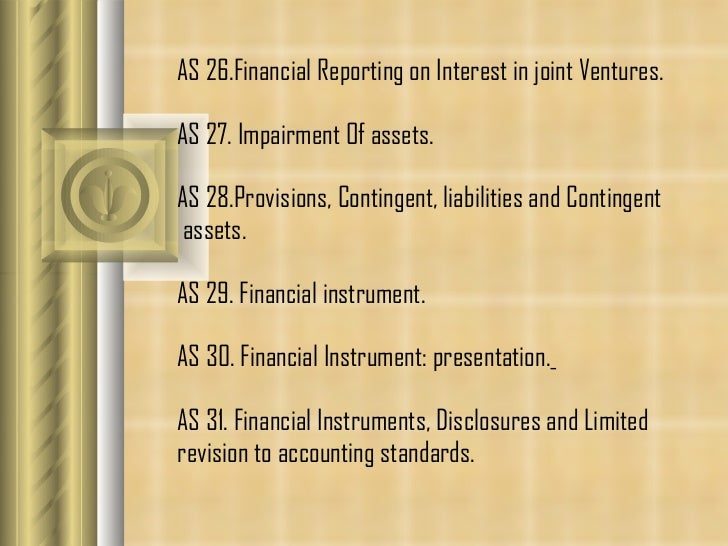 AS 26.Financial Reporting on Interest in joint Ventures. AS 27.  Impairment Of assets.  AS 28. Provisions, Contingent, lia...