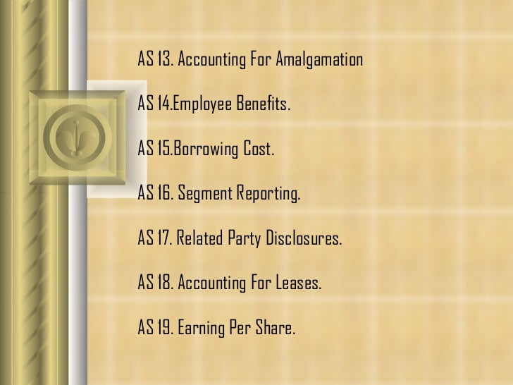 AS 13. Accounting For Amalgamation  AS 14. Employee Benefits.  AS 15. Borrowing Cost. AS 16.  Segment Reporting.  AS 17.  ...