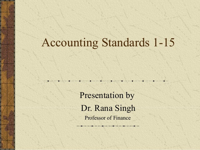 Accounting Standards 1-15 Presentation by Dr. Rana Singh Professor of Finance