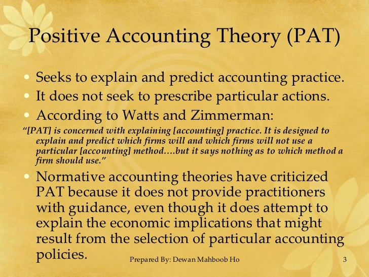 positive accounting theory This paper reviews and critiques the positive accounting literature following the publication of watts and zimmerman (1978, 1979), the 1978 paper helped generate the positive accounting literature that offers an explanation of accounting practice, suggests the importance of contracting costs, and .