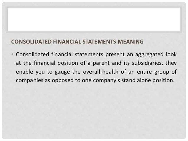 CONSOLIDATED FINANCIAL STATEMENTS MEANING • Consolidated financial statements present an aggregated look at the financial ...