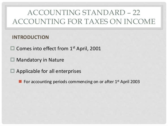 ACCOUNTING STANDARD – 22 ACCOUNTING FOR TAXES ON INCOME INTRODUCTION  Comes into effect from 1st April, 2001  Mandatory ...