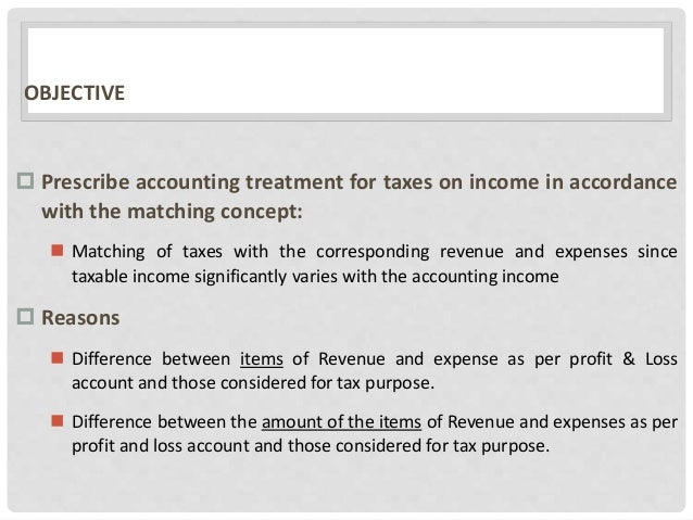 OBJECTIVE  Prescribe accounting treatment for taxes on income in accordance with the matching concept:  Matching of taxe...