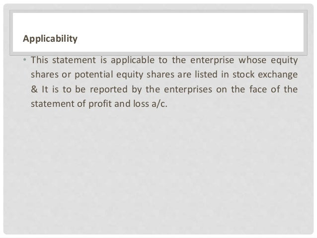 Applicability • This statement is applicable to the enterprise whose equity shares or potential equity shares are listed i...