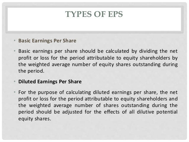 TYPES OF EPS • Basic Earnings Per Share • Basic earnings per share should be calculated by dividing the net profit or loss...