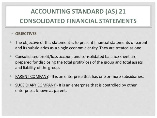 ACCOUNTING STANDARD (AS) 21 CONSOLIDATED FINANCIAL STATEMENTS • OBJECTIVES  The objective of this statement is to present...