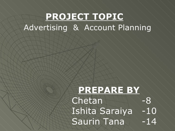 PROJECT TOPIC     Advertising  &  Account Planning     PREPARE BY Chetan -8 Ishita Saraiya -10 Saurin Tana -14