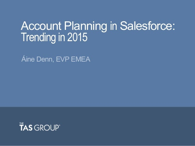 Account Planning in Salesforce: Trending in 2015 Áine Denn, EVP EMEA