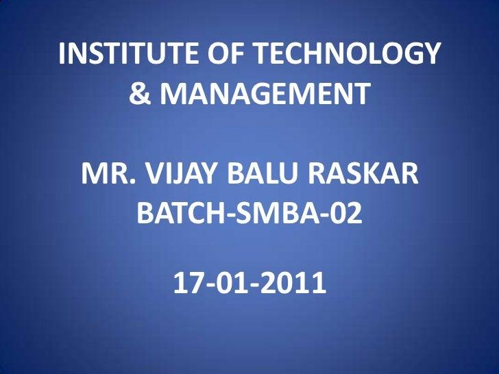 INSTITUTE OF TECHNOLOGY     & MANAGEMENT MR. VIJAY BALU RASKAR    BATCH-SMBA-02      17-01-2011