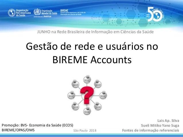 Gestão de rede e usuários no BIREME Accounts Lais Ap. Silva Sueli Mitiko Yano Suga Fontes de informação referenciaisSão Pa...