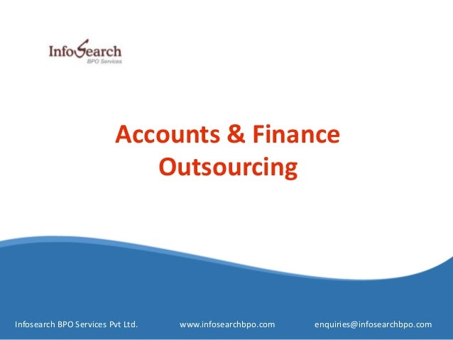 Accounts & Finance Outsourcing Infosearch BPO Services Pvt Ltd. www.infosearchbpo.com enquiries@infosearchbpo.com