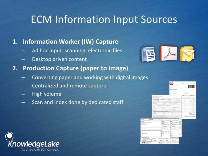 ECM Information Input Sources <br />Information Worker (IW) Capture<br />Ad hoc input: scanning, electronic files<br />Des...