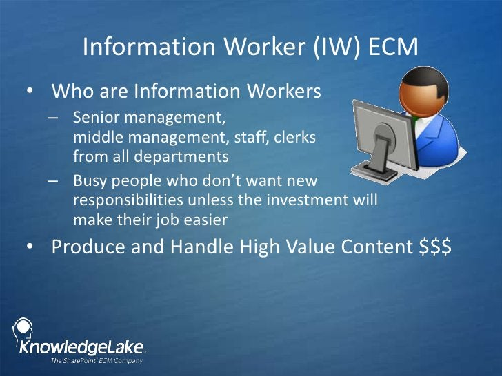 Information Worker (IW) ECM <br />Who are Information Workers<br />Senior management, middle management, staff, clerks fro...